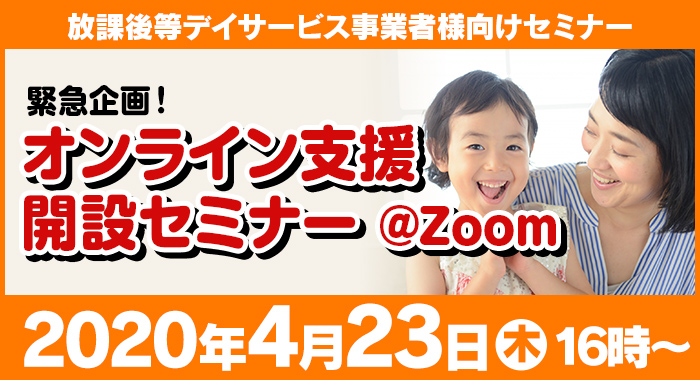 4/23(木)ウェビナー『緊急企画第3弾【全国の福祉事業者のみなさまへ】オンライン支援開設セミナー@Zoom』